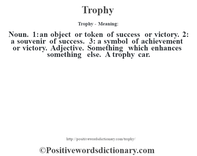 Trophy - Meaning: Noun. 1: an object or token of success or victory. 2: a souvenir of success. 3: a symbol of achievement or victory. Adjective. Something which enhances something else. A trophy car.