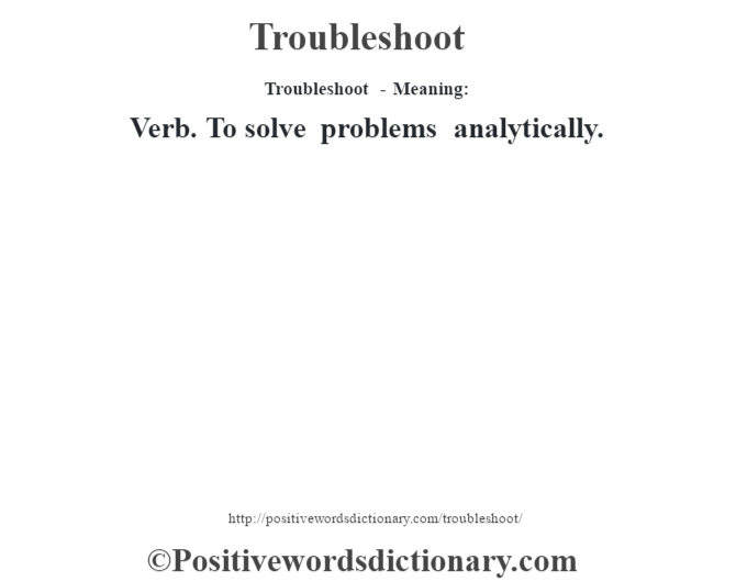 Troubleshoot - Meaning: Verb. To solve problems analytically.