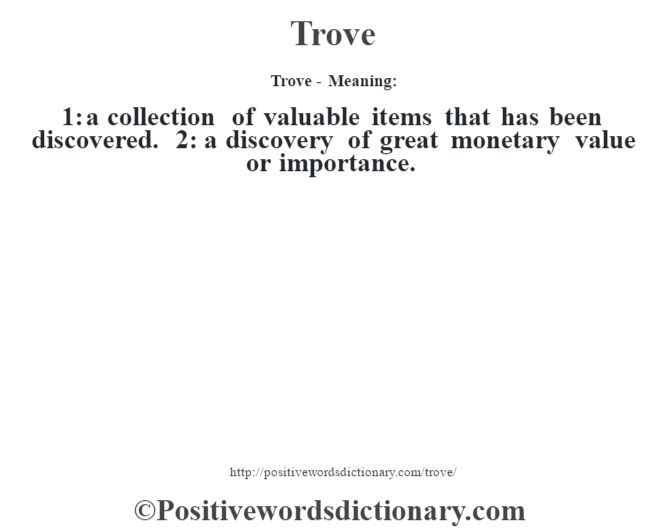 Trove - Meaning: 1: a collection of valuable items that has been discovered. 2: a discovery of great monetary value or importance.
