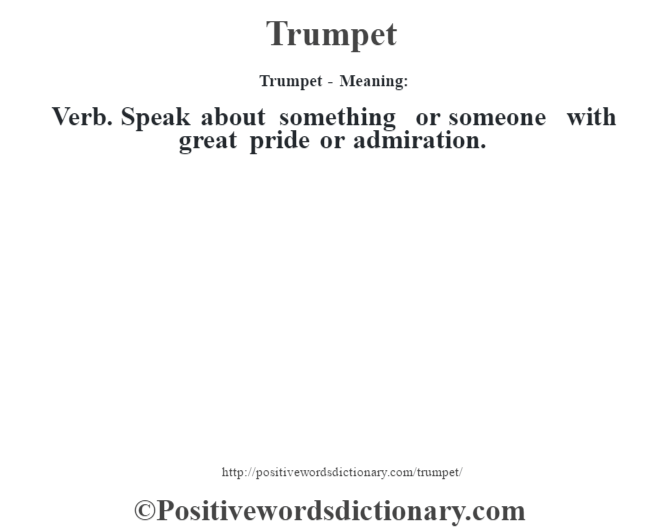 Trumpet - Meaning: Verb. Speak about something or someone with great pride or admiration.