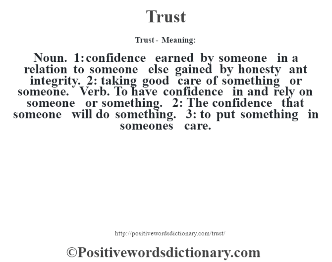 Trust - Meaning: Noun. 1: confidence earned by someone in a relation to someone else gained by honesty ant integrity. 2: taking good care of something or someone. Verb. To have confidence in and rely on someone or something. 2: The confidence that someone will do something. 3: to put something in someone's care.