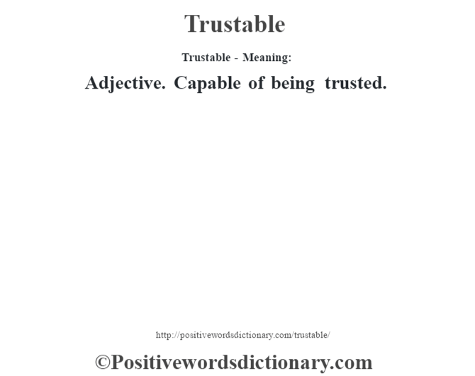 Trustable - Meaning: Adjective. Capable of being trusted.