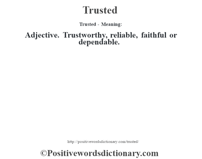 Trusted - Meaning: Adjective. Trustworthy, reliable, faithful or dependable.