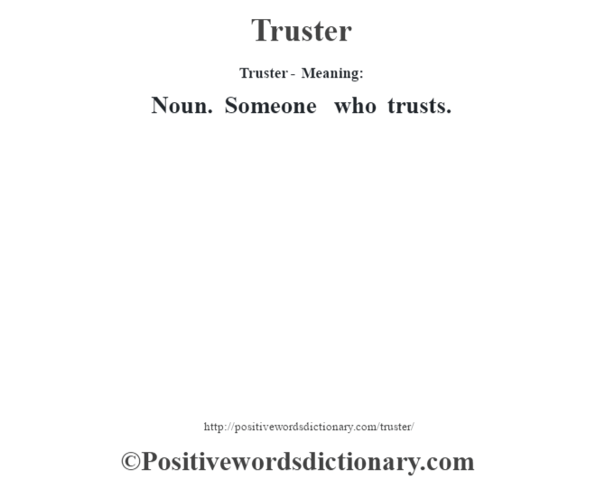 Truster - Meaning: Noun. Someone who trusts.