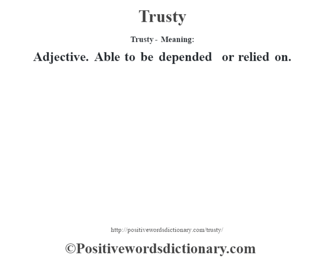 Trusty - Meaning: Adjective. Able to be depended or relied on.