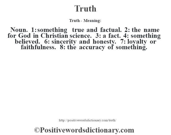 Truth - Meaning: Noun. 1: something true and factual. 2: the name for God in Christian science. 3: a fact. 4: something believed. 6: sincerity and honesty. 7: loyalty or faithfulness. 8: the accuracy of something.