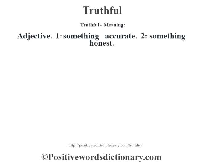 Truthful - Meaning: Adjective. 1: something accurate. 2: something honest.
