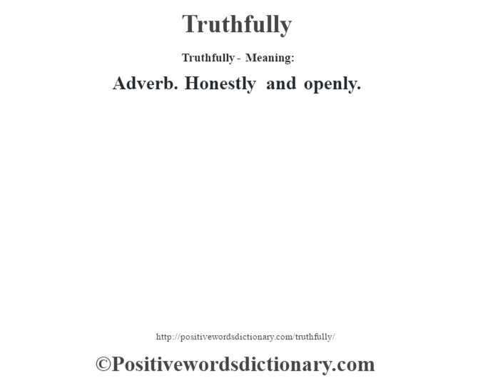 Truthfully - Meaning: Adverb. Honestly and openly.