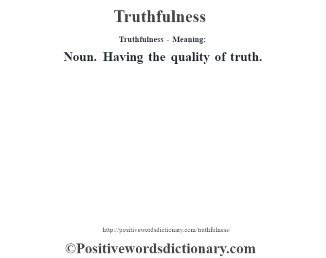 Truthfulness - Meaning: Noun. Having the quality of truth.
