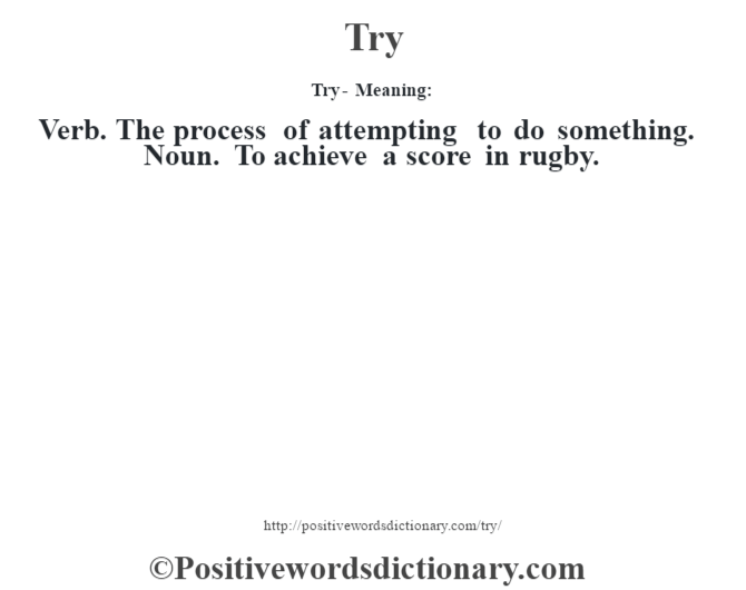 Try - Meaning: Verb. The process of attempting to do something. Noun. To achieve a score in rugby.