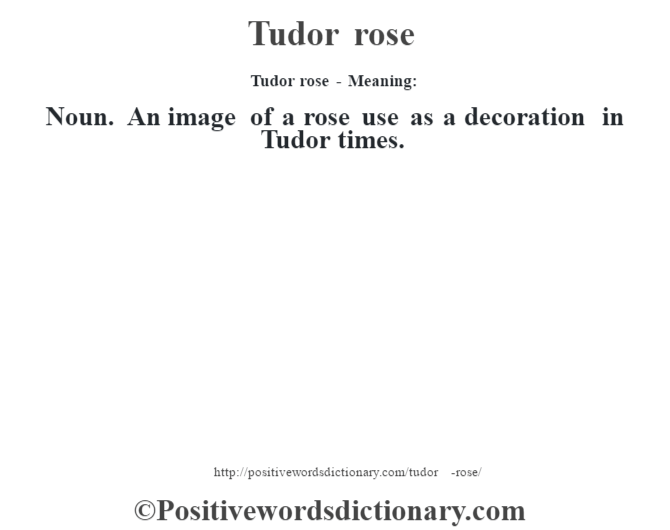 Tudor rose - Meaning: Noun. An image of a rose use as a decoration in Tudor times.