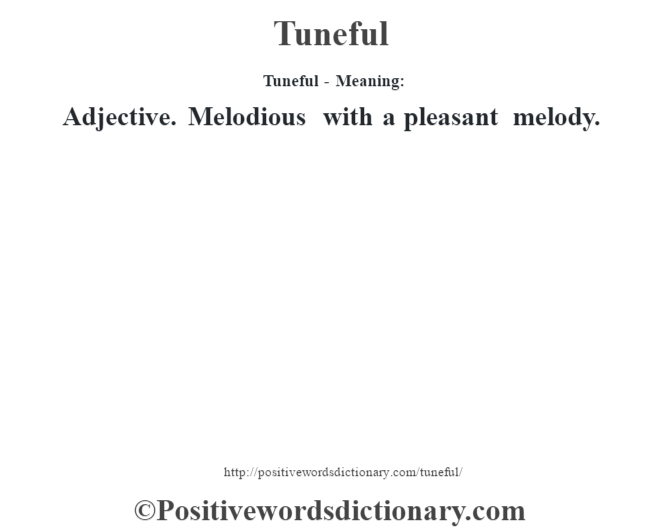 Tuneful - Meaning: Adjective. Melodious with a pleasant melody.