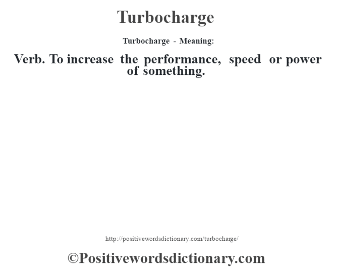 Turbocharge - Meaning: Verb. To increase the performance, speed or power of something.