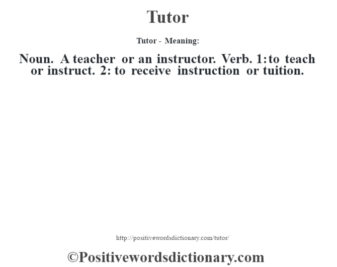 Tutor - Meaning: Noun. A teacher or an instructor. Verb. 1: to teach or instruct. 2: to receive instruction or tuition.