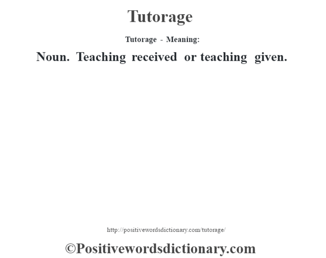 Tutorage - Meaning: Noun. Teaching received or teaching given.