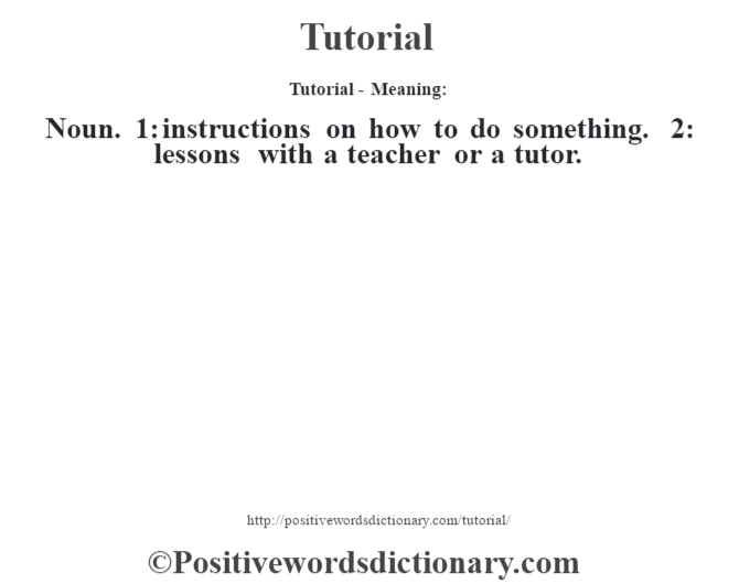 Tutorial - Meaning: Noun. 1: instructions on how to do something. 2: lessons with a teacher or a tutor.