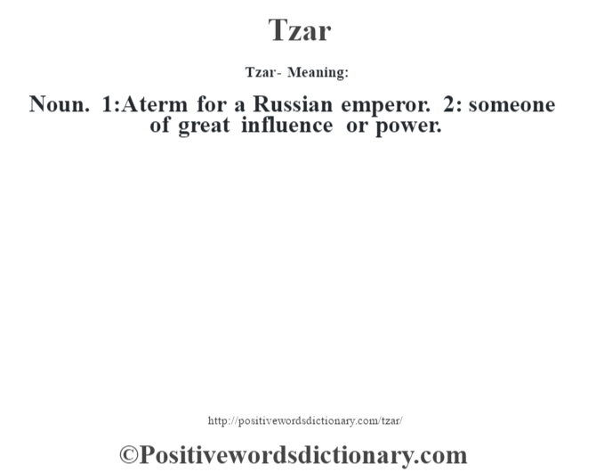 Tzar - Meaning: Noun. 1:A term for a Russian emperor. 2: someone of great influence or power.