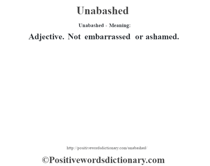 Unabashed- Meaning: Adjective. Not embarrassed or ashamed.