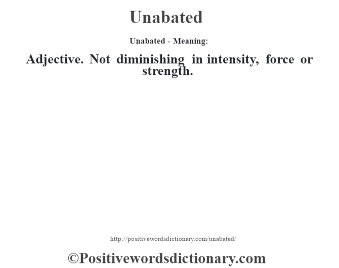 Unabated- Meaning: Adjective. Not diminishing in intensity, force or strength.