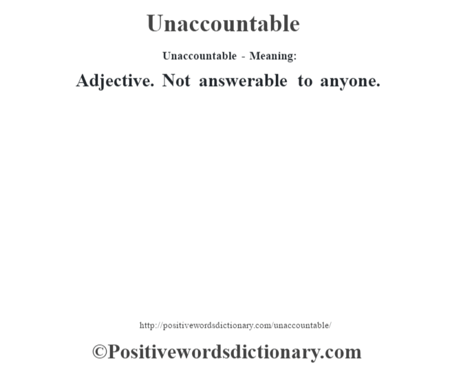 Unaccountable- Meaning: Adjective. Not answerable to anyone.