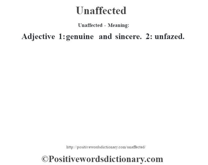 Unaffected- Meaning: Adjective 1: genuine and sincere. 2: unfazed.