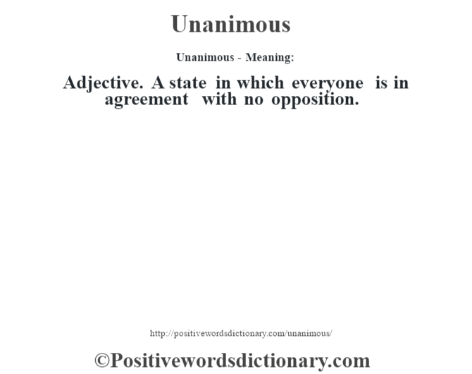 Unanimous- Meaning: Adjective. A state in which everyone is in agreement with no opposition.