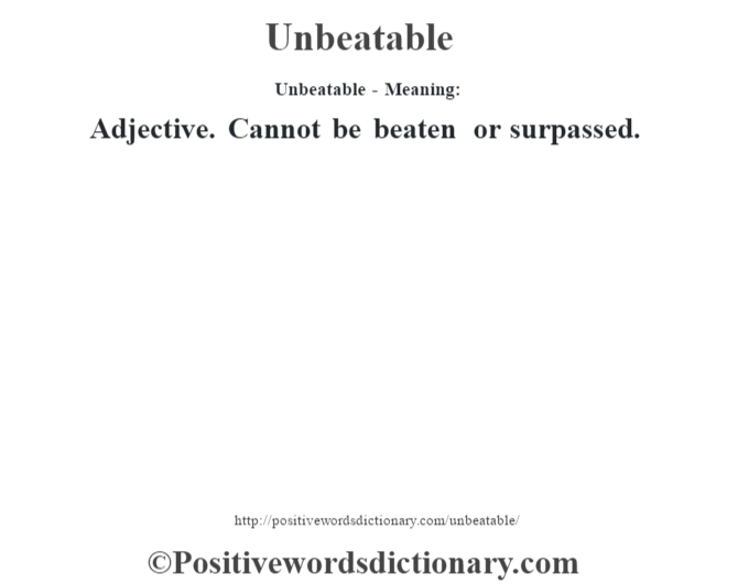 Unbeatable- Meaning: Adjective. Cannot be beaten or surpassed.