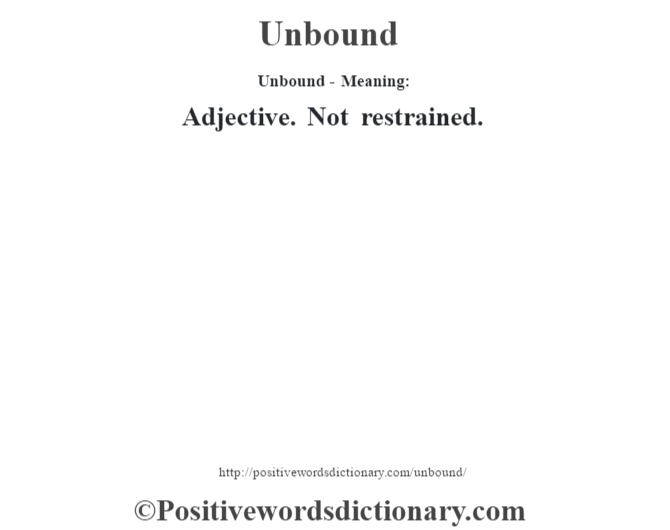 Unbound- Meaning: Adjective. Not restrained.