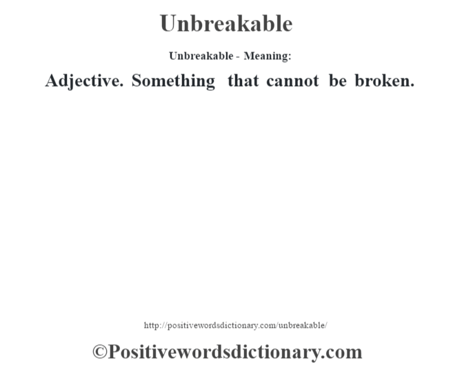 Unbreakable- Meaning: Adjective. Something that cannot be broken.