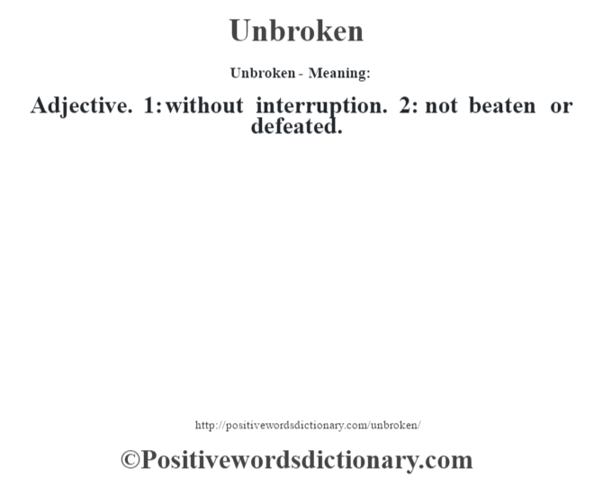 Unbroken- Meaning: Adjective. 1: without interruption. 2: not beaten or defeated.