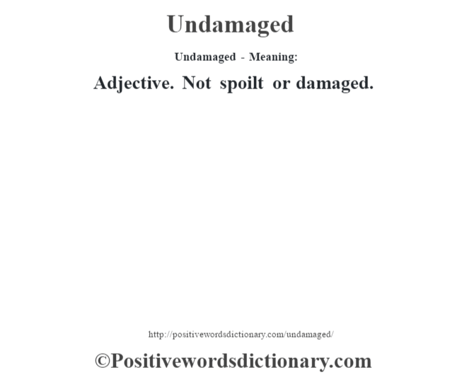 Undamaged- Meaning: Adjective. Not spoilt or damaged.