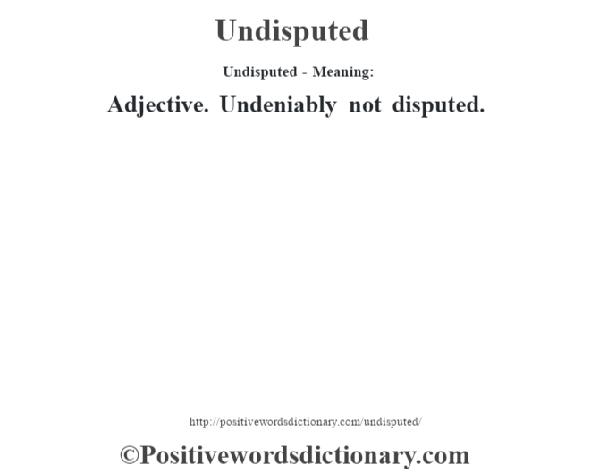 Undisputed- Meaning: Adjective. Undeniably not disputed.