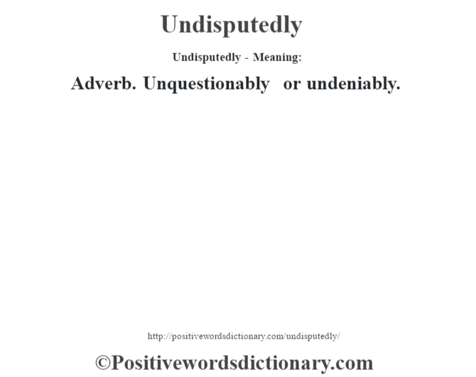 Undisputedly- Meaning: Adverb. Unquestionably or undeniably.
