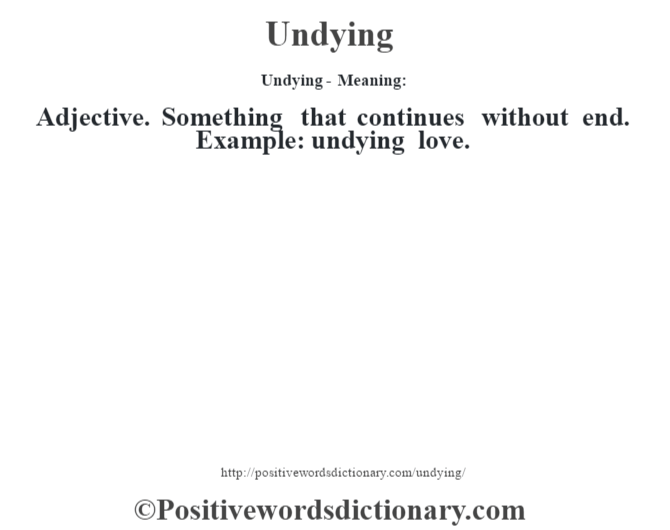 Undying- Meaning: Adjective. Something that continues without end. Example: undying love.