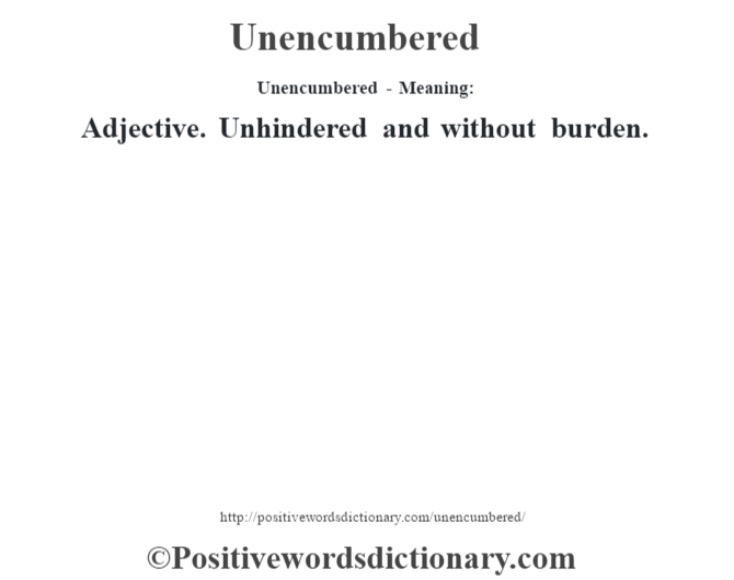 Unencumbered- Meaning: Adjective. Unhindered and without burden.