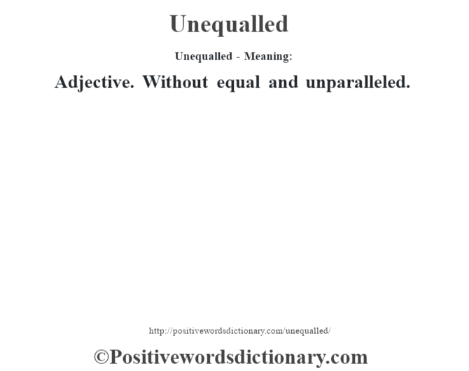 Unequalled- Meaning: Adjective. Without equal and unparalleled.