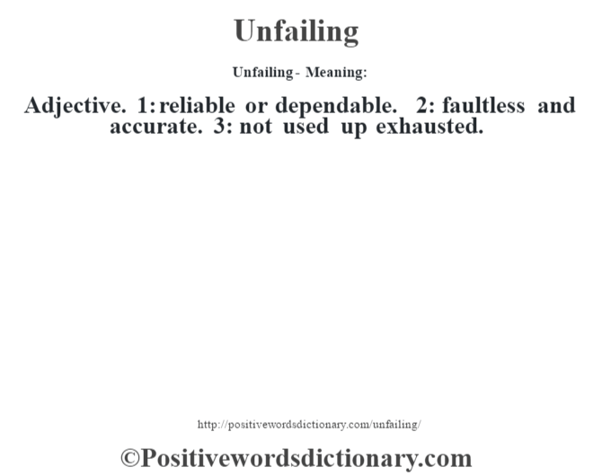 Unfailing- Meaning: Adjective. 1: reliable or dependable. 2: faultless and accurate. 3: not used up exhausted.