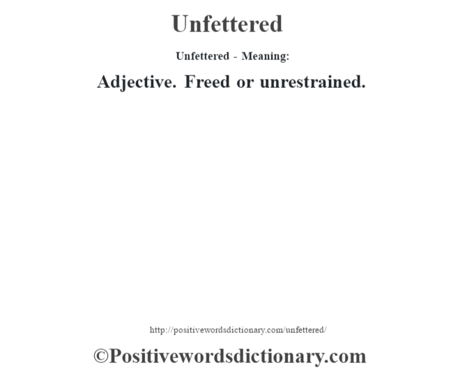 Unfettered- Meaning: Adjective. Freed or unrestrained.