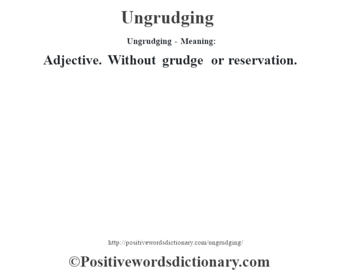Ungrudging- Meaning: Adjective. Without grudge or reservation.