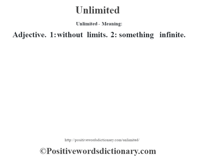 Unlimited- Meaning: Adjective. 1: without limits. 2: something infinite.