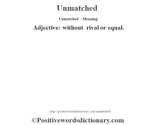 Unmatched- Meaning: Adjective: without rival or equal.