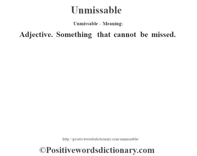 Unmissable- Meaning: Adjective. Something that cannot be missed.