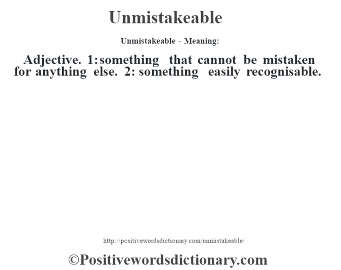Unmistakeable- Meaning: Adjective. 1: something that cannot be mistaken for anything else. 2: something easily recognisable.