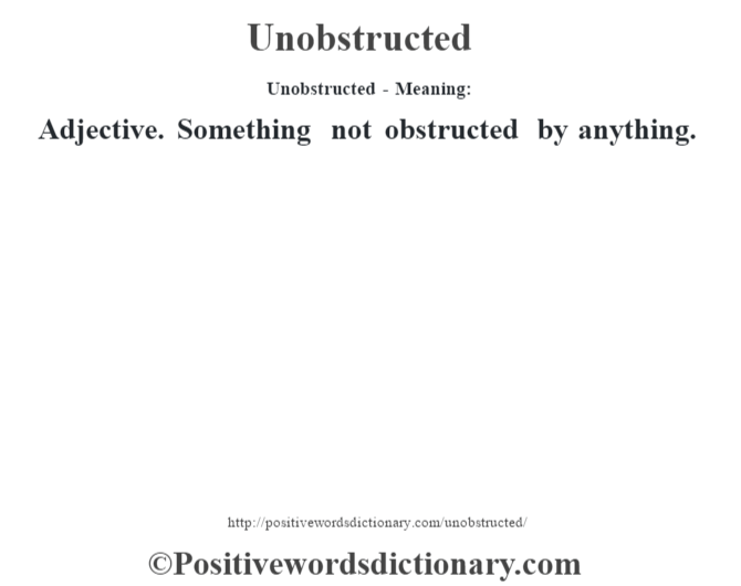 Unobstructed- Meaning: Adjective. Something not obstructed by anything.