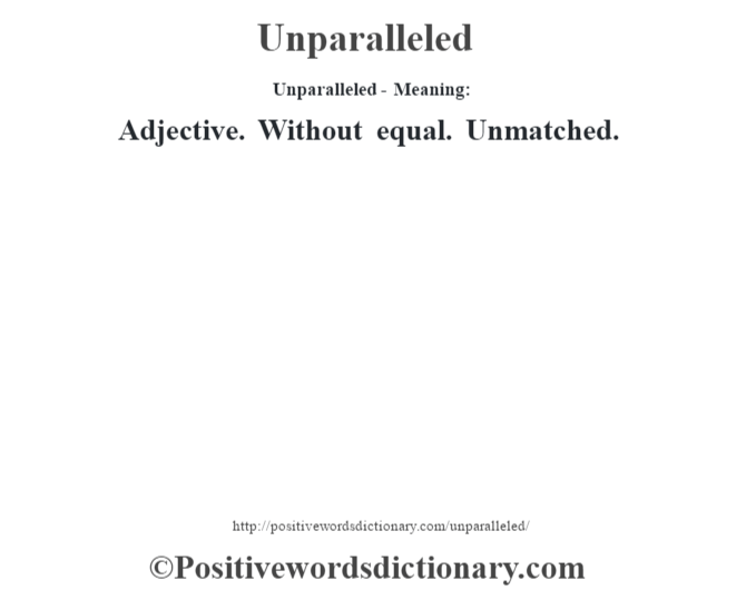 Unparalleled- Meaning: Adjective. Without equal. Unmatched.