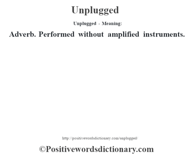 Unplugged- Meaning: Adverb. Performed without amplified instruments.
