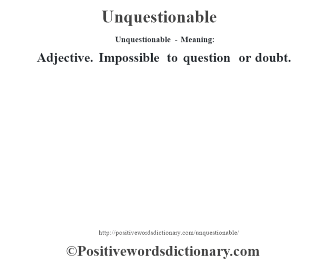 Unquestionable- Meaning: Adjective. Impossible to question or doubt.