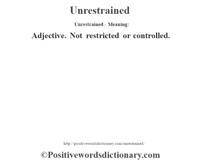 Unrestrained- Meaning: Adjective. Not restricted or controlled.