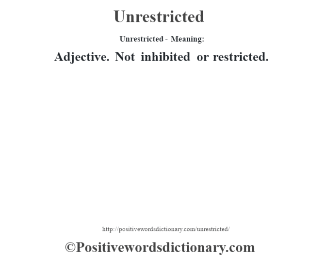 Unrestricted- Meaning: Adjective. Not inhibited or restricted.
