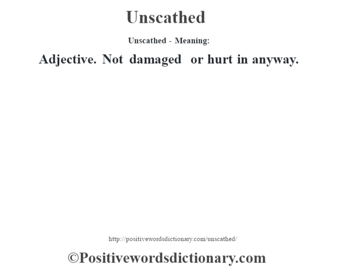 Unscathed- Meaning: Adjective. Not damaged or hurt in anyway.